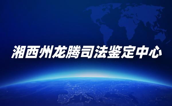湖南湘西州龙腾司法鉴定中心