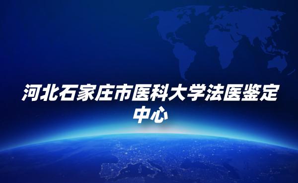 河北石家庄市医科大学法医鉴定中心